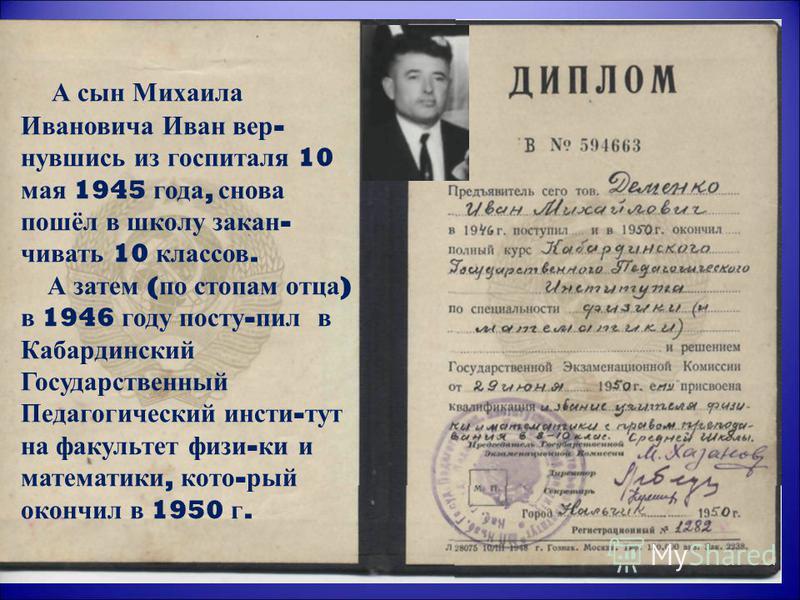А сын Михаила Ивановича Иван вер - нувшись из госпиталя 10 мая 1945 года, снова пошёл в школу закан - чивать 10 классов. А затем ( по стопам отца ) в 1946 году посту - пил в Кабардинский Государственный Педагогический инсти - тут на факультет физи -