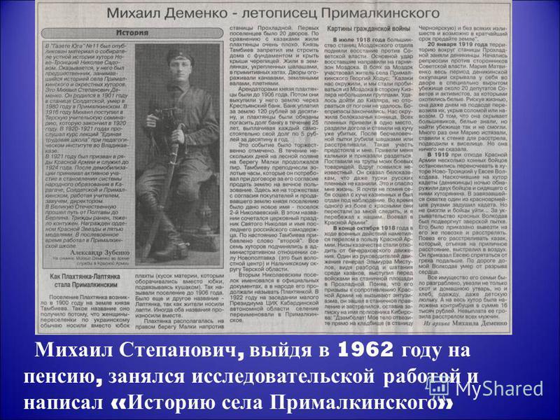 Михаил Степанович, выйдя в 1962 году на пенсию, занялся исследовательской работой и написал « Историю села Прималкинского »