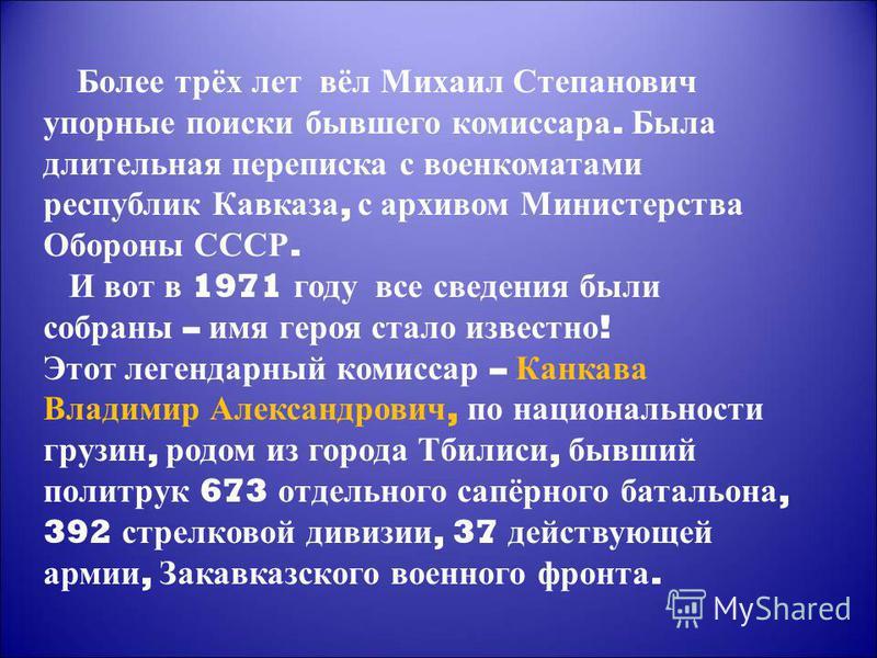 Более трёх лет вёл Михаил Степанович упорные поиски бывшего комиссара. Была длительная переписка с военкоматами республик Кавказа, с архивом Министерства Обороны СССР. И вот в 1971 году все сведения были собраны – имя героя стало известно ! Этот леге