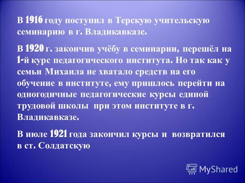 В 1916 году поступил в Терскую учительскую семинарию в г. Владикавказе. В 1920 г. закончив учёбу в семинарии, перешёл на 1- й курс педагогического института. Но так как у семьи Михаила не хватало средств на его обучение в институте, ему пришлось пере