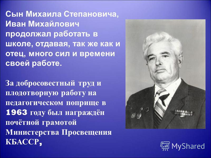 Сын Михаила Степановича, Иван Михайлович продолжал работать в школе, отдавая, так же как и отец, много сил и времени своей работе. За добросовестный труд и плодотворную работу на педагогическом поприще в 1963 году был награждён почётной грамотой Мини