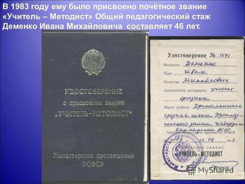В 1983 году ему было присвоено почётное звание «Учитель – Методист» Общий педагогический стаж Деменко Ивана Михайловича составляет 46 лет.