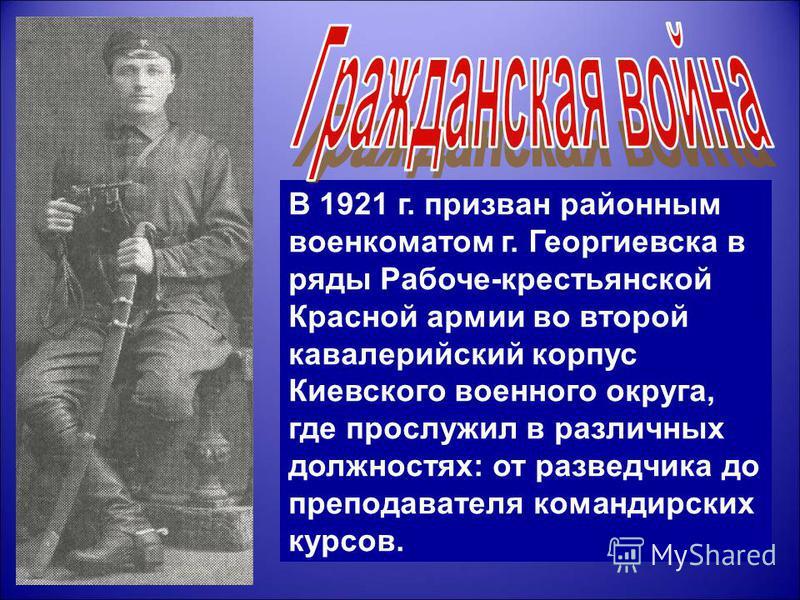 В 1921 г. призван районным военкоматом г. Георгиевска в ряды Рабоче-крестьянской Красной армии во второй кавалерийский корпус Киевского военного округа, где прослужил в различных должностях: от разведчика до преподавателя командирских курсов.