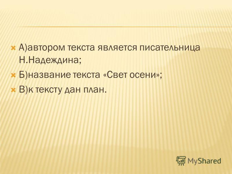 А)автором текста является писательница Н.Надеждина; Б)название текста «Свет осени»; В)к тексту дан план.