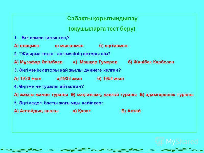 Сабақты қорытындылау (оқушыларға тест беру) 1.Біз немен таныстық? А) өлеңмен ә) мысалмен б) әңгімемен 2. Жиырма тиын әңгімесінің авторы кім? А) Мұзафар Әлімбаев ә) Машқар Гумеров б) Жәнібек Кәрбозин 3. Әңгіменің авторы қай жылы дүниеге келген? А) 193