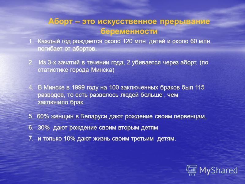 Аборт – это искусственное прерывание беременности 1. Каждый год рождается около 120 млн. детей и около 60 млн. погибает от абортов. 2. Из 3-х зачатий в течении года, 2 убивается через аборт. (по статистике города Минска) 4. В Минске в 1999 году на 10