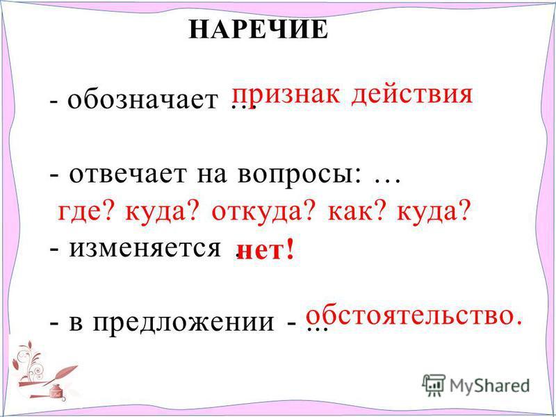НАРЕЧИЕ - обозначает … - отвечает на вопросы: … - изменяется … - в предложении -... признак действия где? куда? откуда? как? куда? обстоятельство. нет!