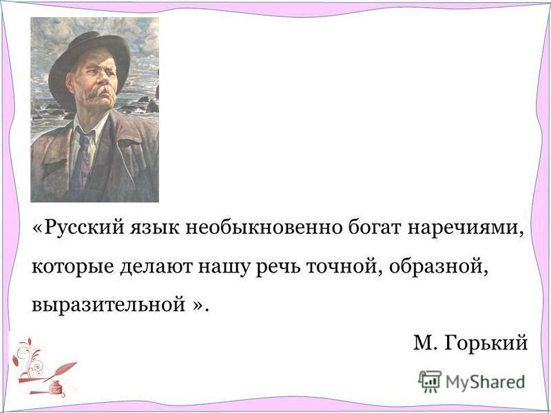 «Русский язык необыкновенно богат наречиями, которые делают нашу речь точной, образной, выразительной ». М. Горький