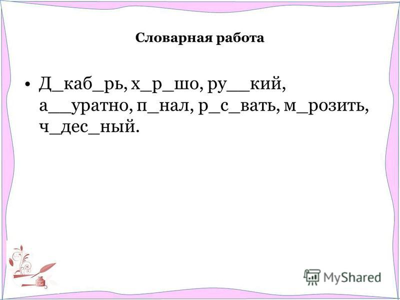 Словарная работа Д_каб_рь, х_р_шоп, ру__кий, а__уратно, п_нал, р_с_бать, м_разить, ч_дес_ный.