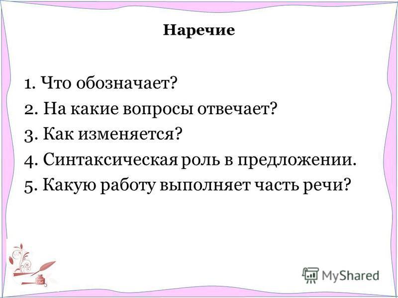 Наречие 1. Что обозначает? 2. На какие вопросы отвечает? 3. Как изменяется? 4. Синтаксическая роль в предложении. 5. Какую работу выполняет часть речи?