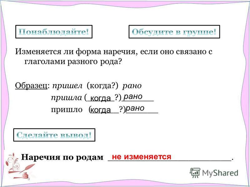 Изменяется ли форма наречия, если оно связано с глаголами разного рода? Образец: пришел (когда?) рано пришла (_____?)______ пришло (_____?)______ Наречия по родам _______________________. когда рано когда рано не изменяется