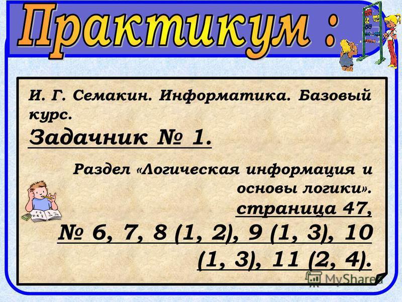 И. Г. Семакин. Информатика. Базовый курс. Задачник 1. Раздел «Логическая информация и основы логики». страница 47, 6, 7, 8 (1, 2), 9 (1, 3), 10 (1, 3), 11 (2, 4).