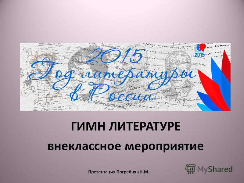 Презентация Погребняк Н.М. ГИМН ЛИТЕРАТУРЕ внеклассное мероприятие