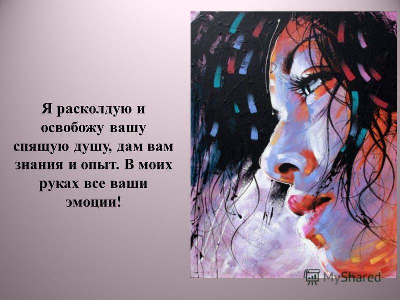 Я расколдую и освобожу вашу спящую душу, дам вам знания и опыт. В моих руках все ваши эмоции!