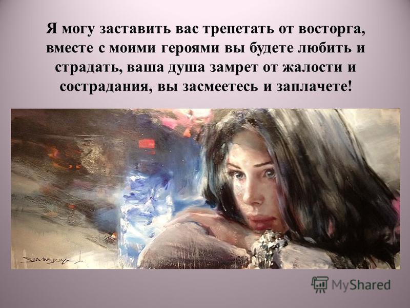Я могу заставить вас трепетать от восторга, вместе с моими героями вы будете любить и страдать, ваша душа замрет от жалости и сострадания, вы засмеетесь и заплачете!