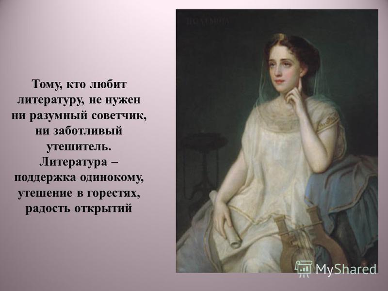 Тому, кто любит литературу, не нужен ни разумный советчик, ни заботливый утешитель. Литература – поддержка одинокому, утешение в горестях, радость открытий