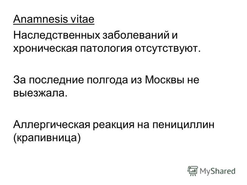 Anamnesis vitae Наследственных заболеваний и хроническая патология отсутствуют. За последние полгода из Москвы не выезжала. Аллергическая реакция на пенициллин (крапивница)