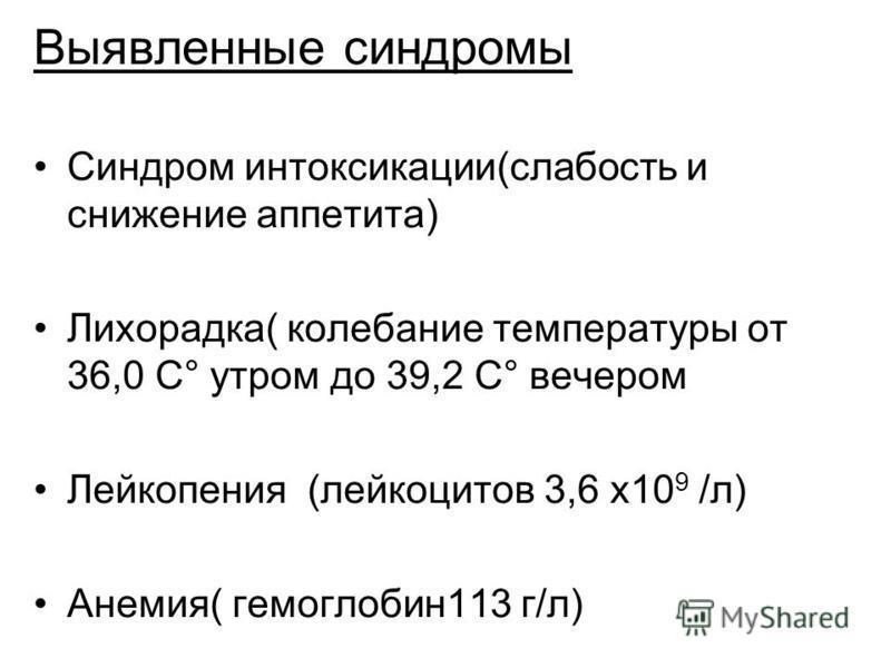 Выявленные синдромы Синдром интоксикации(слабость и снижение аппетита) Лихорадка( колебание температуры от 36,0 С° утром до 39,2 С° вечером Лейкопения (лейкоцитов 3,6 х 10 9 /л) Анемия( гемоглобин 113 г/л)