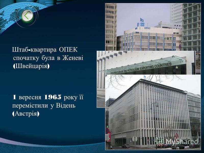 Штаб - квартира ОПЕК спочатку була в Женеві ( Швейцарія ) 1 вересня 1965 року її перемістили у Відень ( Австрія )