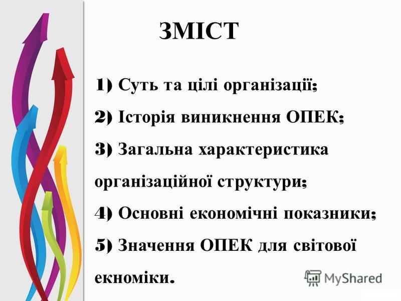 ЗМІСТ 1) Суть та цілі організації ; 2) Історія виникнення ОПЕК ; 3) Загальна характеристика організаційної структури ; 4) Основні економічні показники ; 5) Значення ОПЕК для світової екноміки.