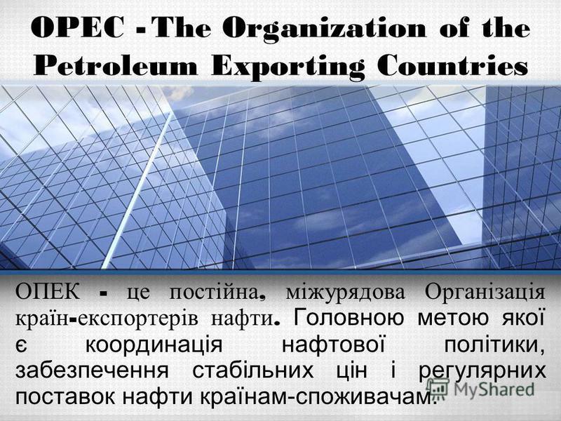ОПЕК - це постійна, міжурядова Організація країн - експортерів нафти. Головною метою якої є координація нафтової політики, забезпечення стабільних цін і регулярних поставок нафти країнам-споживачам. OPEC - The Organization of the Petroleum Exporting