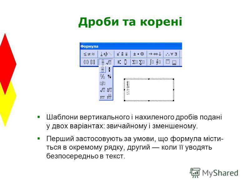 Дроби та корені Шаблони вертикального і нахиленого дробів подані у двох варіантах: звичайному і зменшеному. Перший застосовують за умови, що формула місти- ться в окремому рядку, другий коли її уводять безпосередньо в текст.