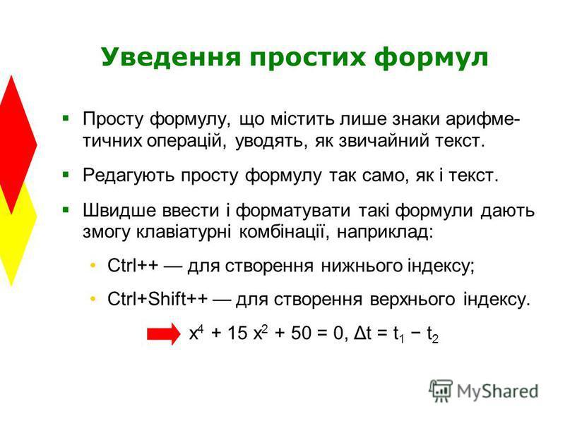 Уведення простих формул Просту формулу, що містить лише знаки арифме- тичних операцій, уводять, як звичайний текст. Редагують просту формулу так само, як і текст. Швидше ввести і форматувати такі формули дають змогу клавіатурні комбінації, наприклад: