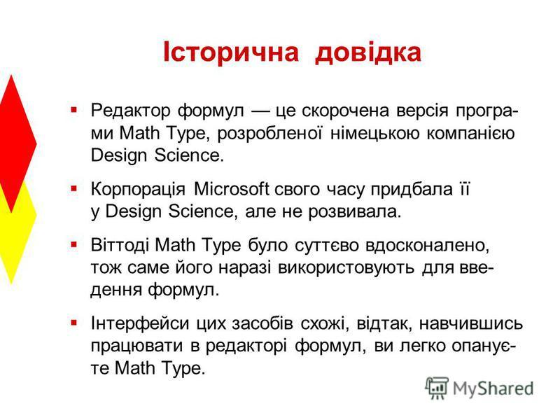 Історична довідка Редактор формул це скорочена версія програ- ми Math Type, розробленої німецькою компанією Design Science. Корпорація Microsoft свого часу придбала її у Design Science, але не розвивала. Віттоді Math Type було суттєво вдосконалено, т