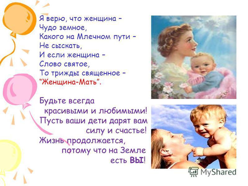 Я верю, что женщина – Чудо земное, Какого на Млечном пути – Не сыскать, И если женщина – Слово святое, То трижды священное – Женщина-Мать. Будьте всегда красивыми и любимыми! Пусть ваши дети дарят вам силу и счастье! Жизнь продолжается, потому что на
