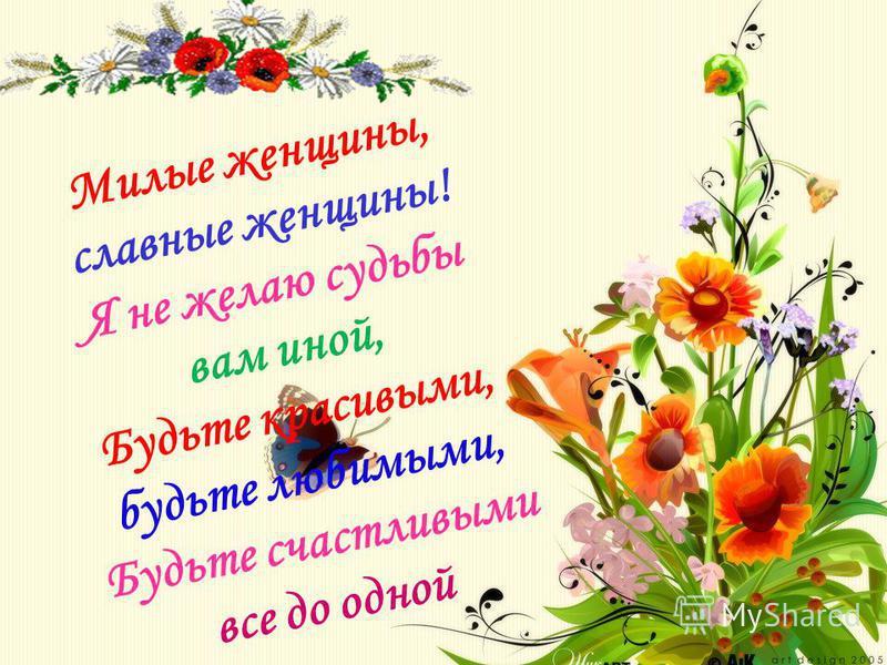 Милые женщины, славные женщины! Я не желаю судьбы вам иной, Будьте красивыми, будьте любимыми, Будьте счастливыми все до одной