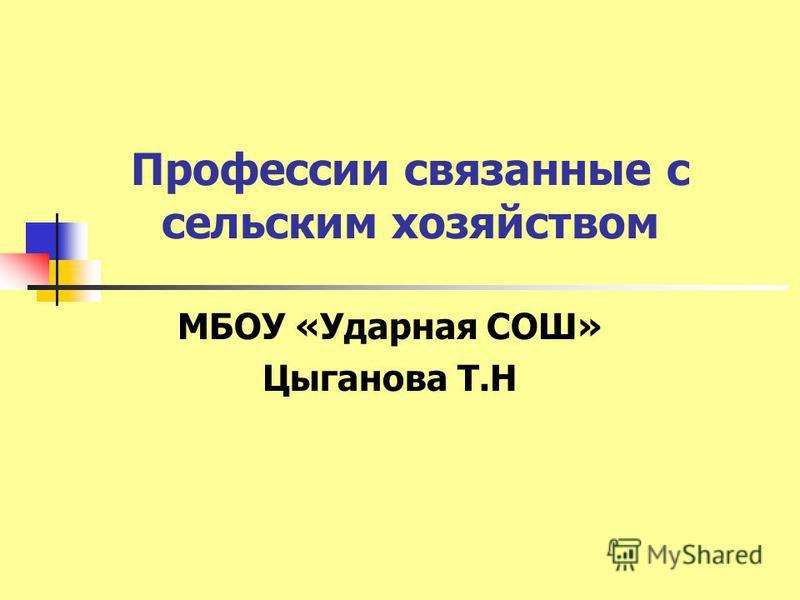 Профессии связанные с сельским хозяйством МБОУ «Ударная СОШ» Цыганова Т.Н