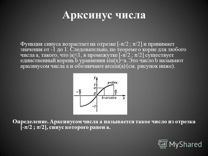 Арксинас числа Функция синаса возрастает на отрезке [-π/2 ; π/2] и принимает значения от -1 до 1. Следовательно, по теореме о корне для любого числа a, такого, что |a|1, в промежутке [-π/2 ; π/2] существует единственный корень b уравнения sin(x)=a. Э
