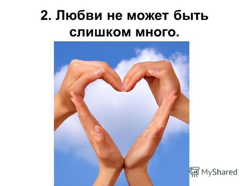 2. Любви не может быть слишком много.