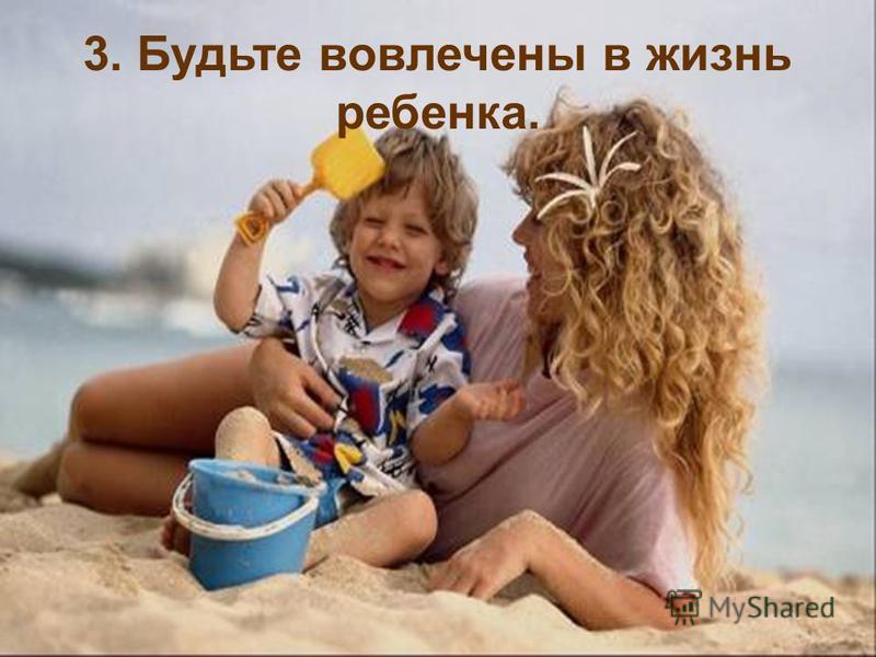 3. Будьте вовлечены в жизнь ребенка.