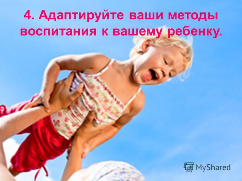 4. Адаптируйте ваши методы воспитания к вашему ребенку.
