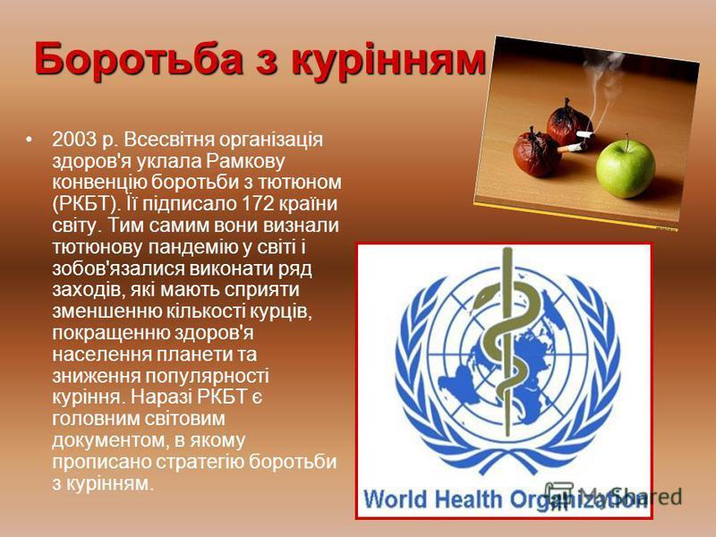 Боротьба з курінням 2003 р. Всесвітня організація здоров'я уклала Рамкову конвенцію боротьби з тютюном (РКБТ). Її підписало 172 країни світу. Тим самим вони визнали тютюнову пандемію у світі і зобов'язалися виконати ряд заходів, які мають сприяти зме