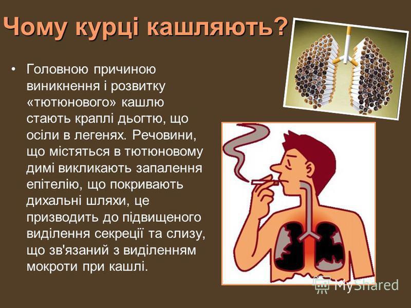 Чому курці кашляють? Головною причиною виникнення і розвитку «тютюнового» кашлю стають краплі дьогтю, що осіли в легенях. Речовини, що містяться в тютюновому димі викликають запалення епітелію, що покривають дихальні шляхи, це призводить до підвищено