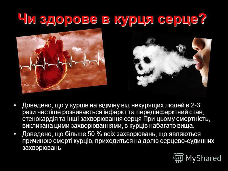Чи здорове в курця серце? Доведено, що у курців на відміну від некурящих людей в 2-3 рази частіше розвивається інфаркт та передінфарктний стан, стенокардія та інші захворювання серця При цьому смертність, викликана цими захворюваннями, в курців набаг