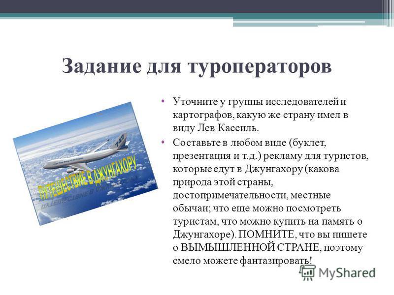Задание для туроператоров Уточните у группы исследователей и картографов, какую же страну имел в виду Лев Кассиль. Составьте в любом виде (буклет, презентация и т.д.) рекламу для туристов, которые едут в Джунгахору (какова природа этой страны, достоп