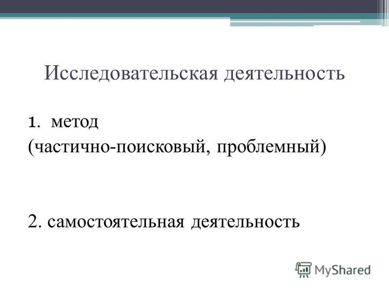 Исследовательская деятельность 1. метод (частично-поисковый, проблемный) 2. самостоятельная деятельность