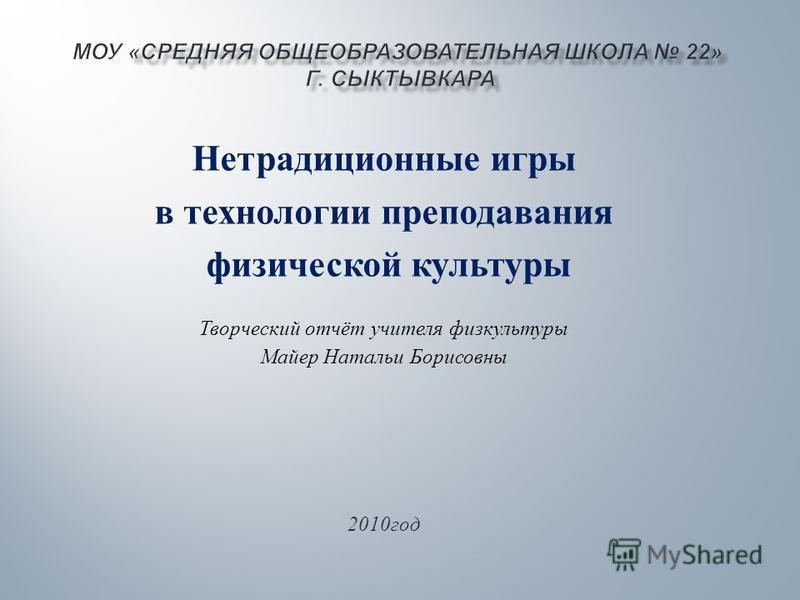 Нетрадиционные игры в технологии преподавания физической культуры Творческий отчёт учителя физкультуры Майер Натальи Борисовны 2010 год