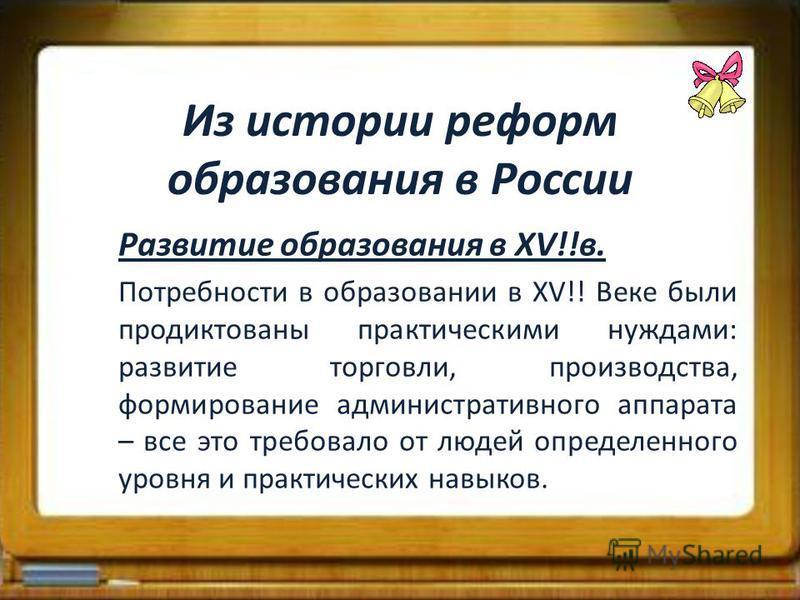 Из истории реформ образования в России Развитие образования в ХV!!в. Потребности в образовании в ХV!! Веке были продиктованы практическими нуждами: развитие торговли, производства, формирование административного аппарата – все это требовало от людей