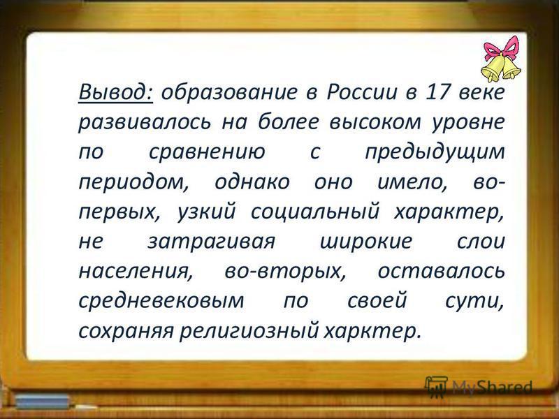 Вывод: образование в России в 17 веке развивалось на более высоком уровне по сравнению с предыдущим периодом, однако оно имело, во- первых, узкий социальный характер, не затрагивая широкие слои населения, во-вторых, оставалось средневековым по своей