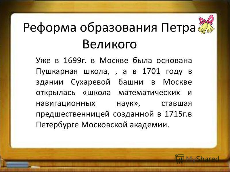 Реформа образования Петра Великого Уже в 1699 г. в Москве была основана Пушкарная школа,, а в 1701 году в здании Сухаревой башни в Москве открылась «школа математических и навигационных наук», ставшая предшественницей созданной в 1715 г.в Петербурге