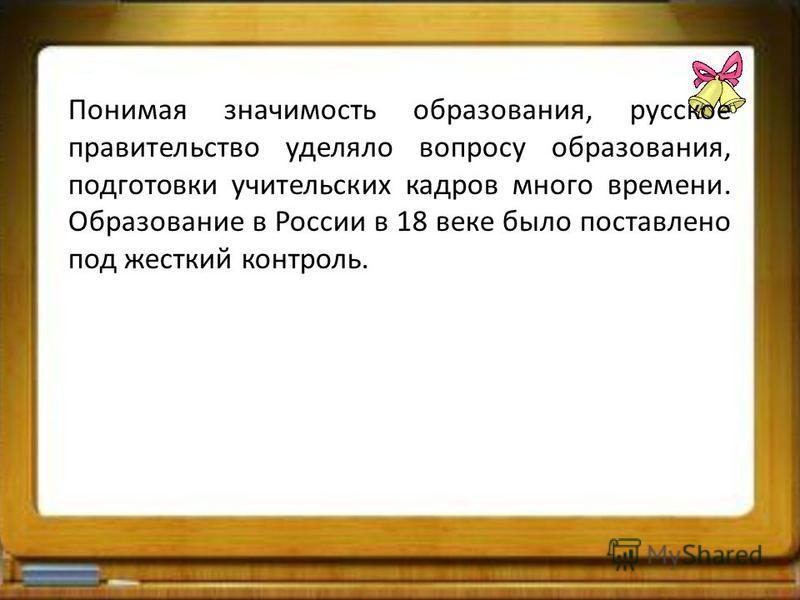 Понимая значимость образования, русское правительство уделяло вопросу образования, подготовки учительских кадров много времени. Образование в России в 18 веке было поставлено под жесткий контроль.