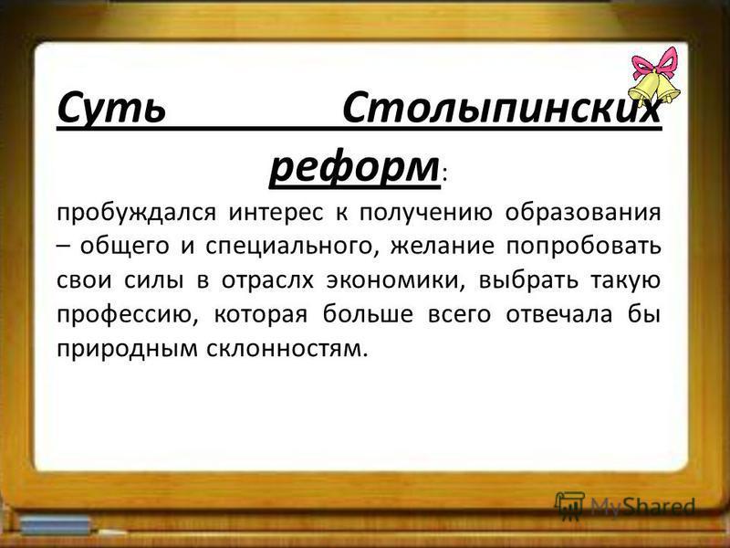 Суть Столыпинских реформ : пробуждался интерес к получению образования – общего и специального, желание попробовать свои силы в отраслях экономики, выбрать такую профессию, которая больше всего отвечала бы природным склонностям.
