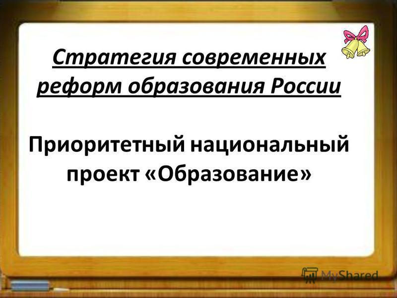 Стратегия современных реформ образования России Приоритетный национальный проект «Образование»