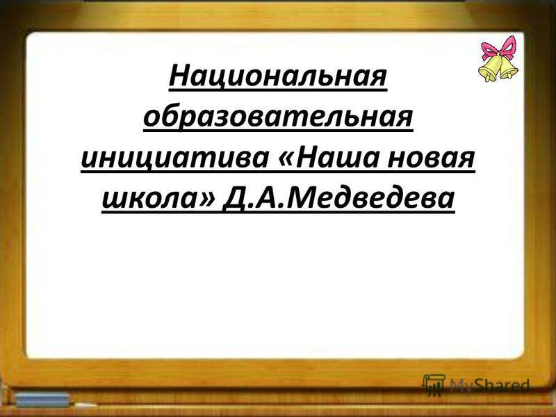 Национальная образовательная инициатива «Наша новая школа» Д.А.Медведева