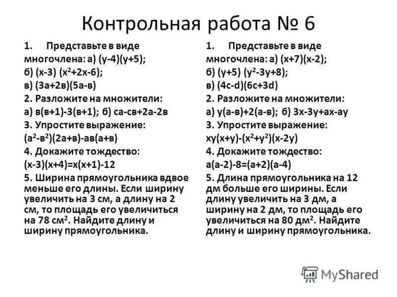 Контрольная работа 6 1. Предста вьте в виде многочлена: а) (у-4)(у+5); б) (х-3) (х 2 +2 х-6); в) (3 а+2 в)(5 а-в) 2. Разложите на множители: а) в(в+1)-3(в+1); б) са-св+2 а-2 в 3. Упростите выражение: (а 2 -в 2 )(2 а+в)-а в(а+в) 4. Докажите тождество: