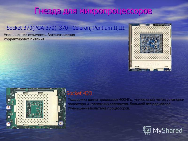 Гнезда для микропроцессоров Socket 370(PGA-370) 370 Celeron, Pentium II,III Уменьшенная стоимость. Автоматическая корректировка питания. Socket 423 Поддержка шины процессора 400МГц, уникальный метод установки радиатора и крепежных элементов. Большой